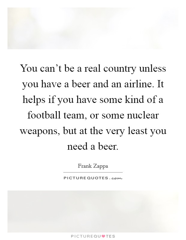 You can't be a real country unless you have a beer and an airline. It helps if you have some kind of a football team, or some nuclear weapons, but at the very least you need a beer Picture Quote #1