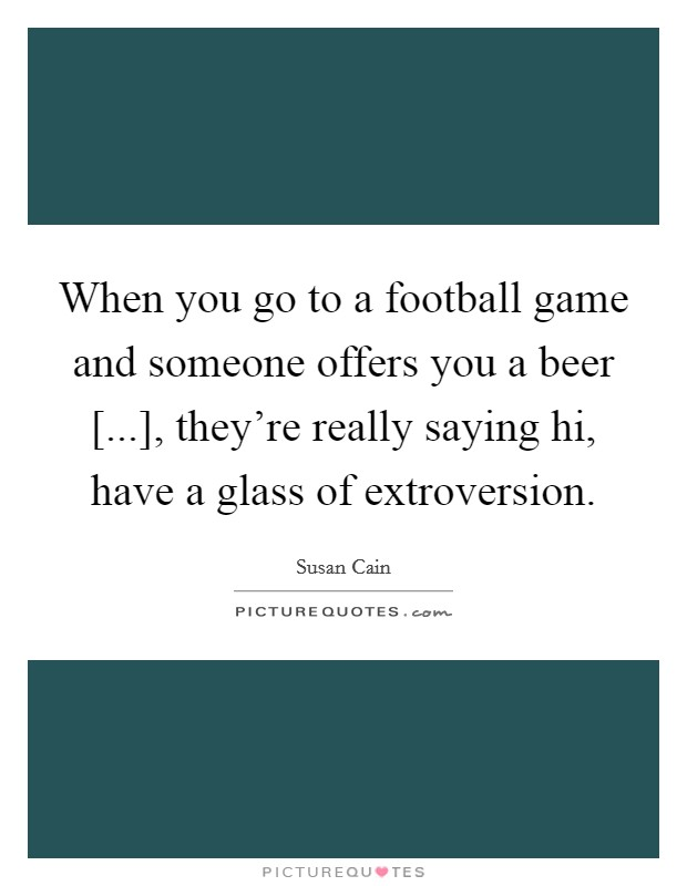 When you go to a football game and someone offers you a beer [...], they're really saying hi, have a glass of extroversion Picture Quote #1