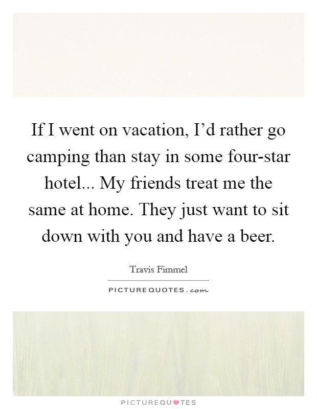 If I went on vacation, I'd rather go camping than stay in some four-star hotel... My friends treat me the same at home. They just want to sit down with you and have a beer Picture Quote #1