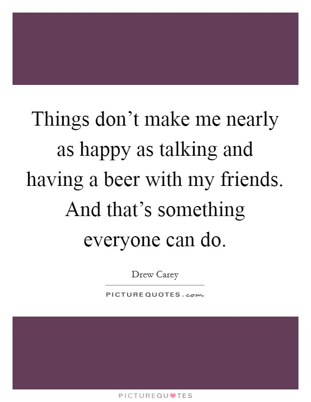 Things don't make me nearly as happy as talking and having a beer with my friends. And that's something everyone can do Picture Quote #1