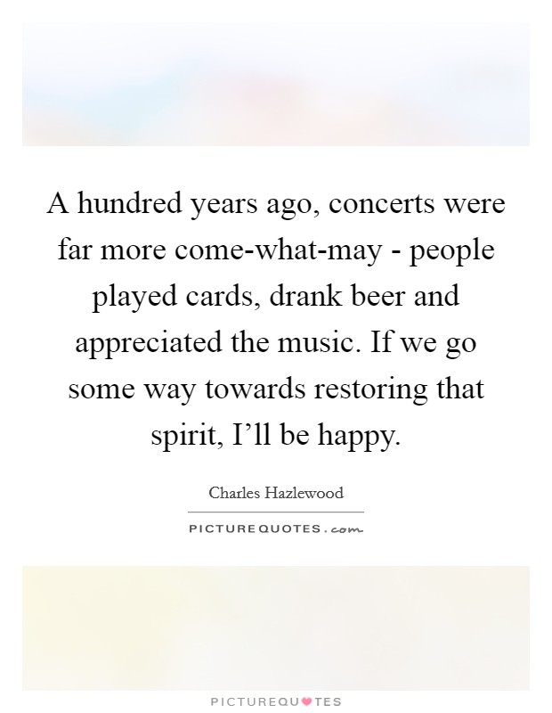 A hundred years ago, concerts were far more come-what-may - people played cards, drank beer and appreciated the music. If we go some way towards restoring that spirit, I'll be happy Picture Quote #1