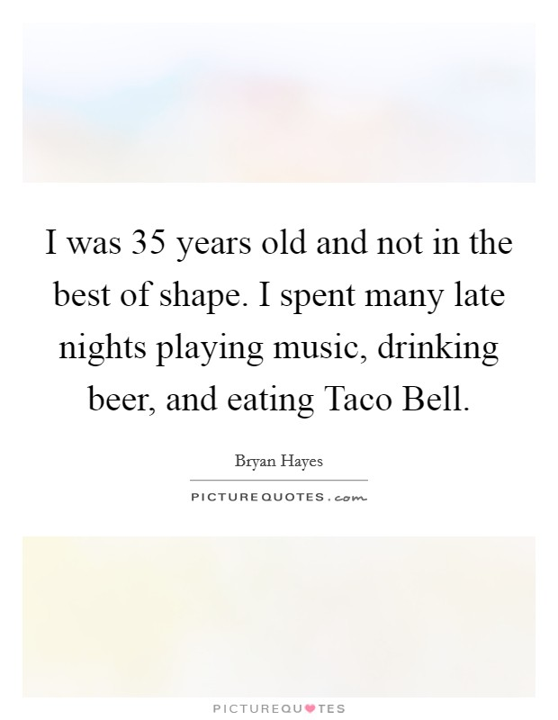 I was 35 years old and not in the best of shape. I spent many late nights playing music, drinking beer, and eating Taco Bell Picture Quote #1