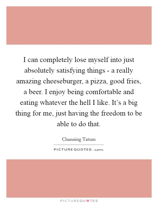 I can completely lose myself into just absolutely satisfying things - a really amazing cheeseburger, a pizza, good fries, a beer. I enjoy being comfortable and eating whatever the hell I like. It's a big thing for me, just having the freedom to be able to do that Picture Quote #1