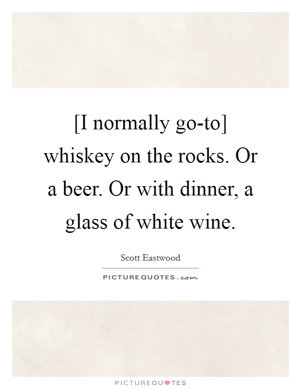 [I normally go-to] whiskey on the rocks. Or a beer. Or with dinner, a glass of white wine Picture Quote #1