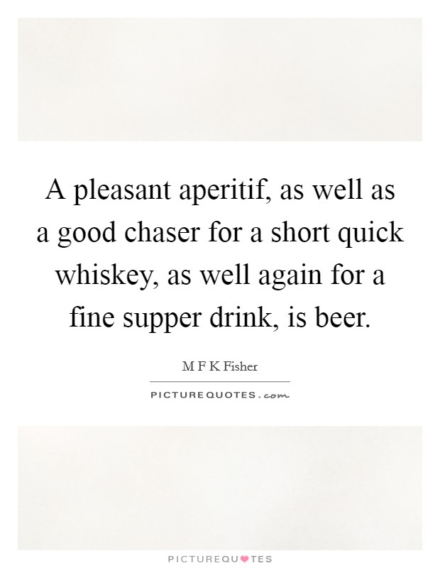 A pleasant aperitif, as well as a good chaser for a short quick whiskey, as well again for a fine supper drink, is beer Picture Quote #1