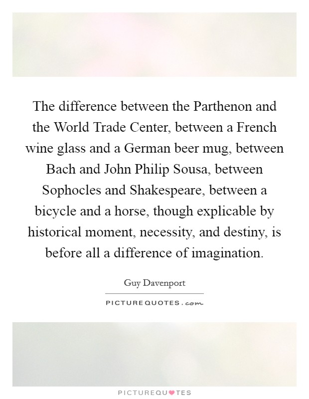 The difference between the Parthenon and the World Trade Center, between a French wine glass and a German beer mug, between Bach and John Philip Sousa, between Sophocles and Shakespeare, between a bicycle and a horse, though explicable by historical moment, necessity, and destiny, is before all a difference of imagination Picture Quote #1