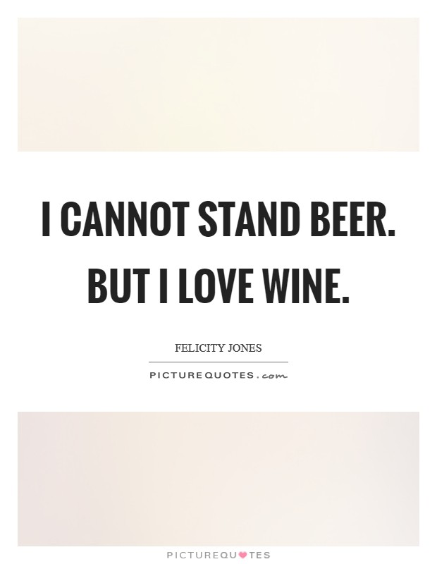 I cannot stand beer. But I love wine Picture Quote #1