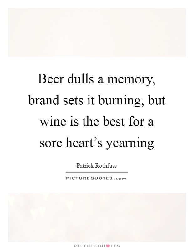 Beer dulls a memory, brand sets it burning, but wine is the best for a sore heart's yearning Picture Quote #1