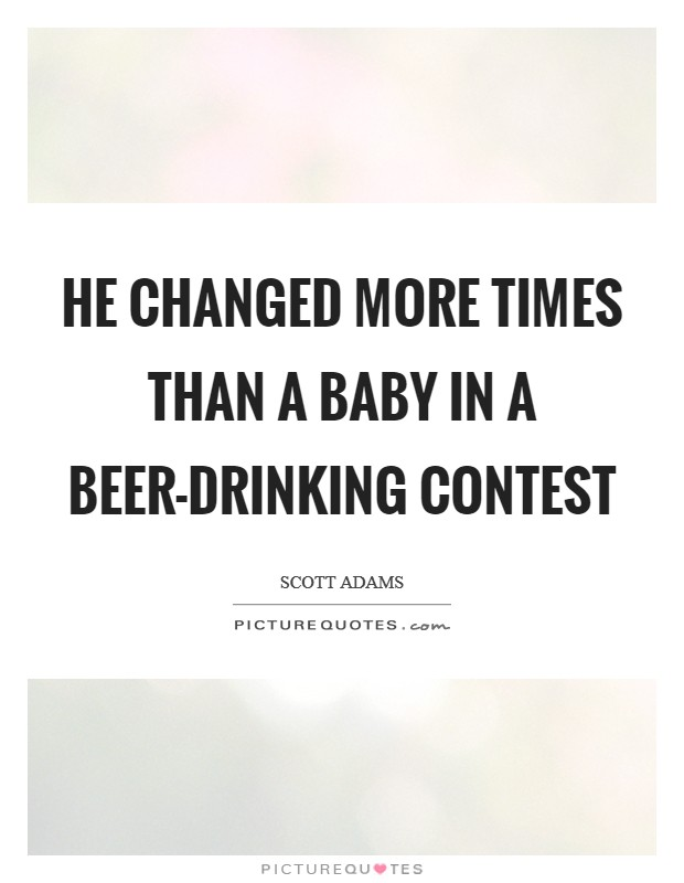 He changed more times than a baby in a beer-drinking contest Picture Quote #1