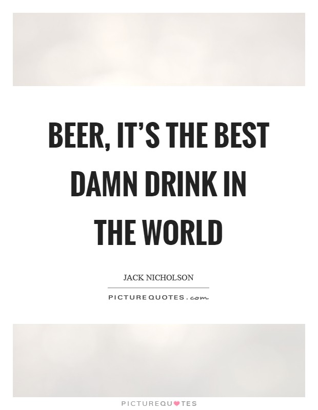 Beer, it's the best damn drink in the world Picture Quote #1