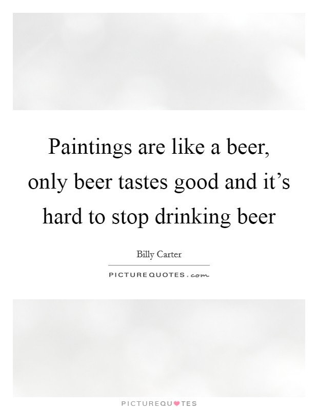 Paintings are like a beer, only beer tastes good and it's hard to stop drinking beer Picture Quote #1