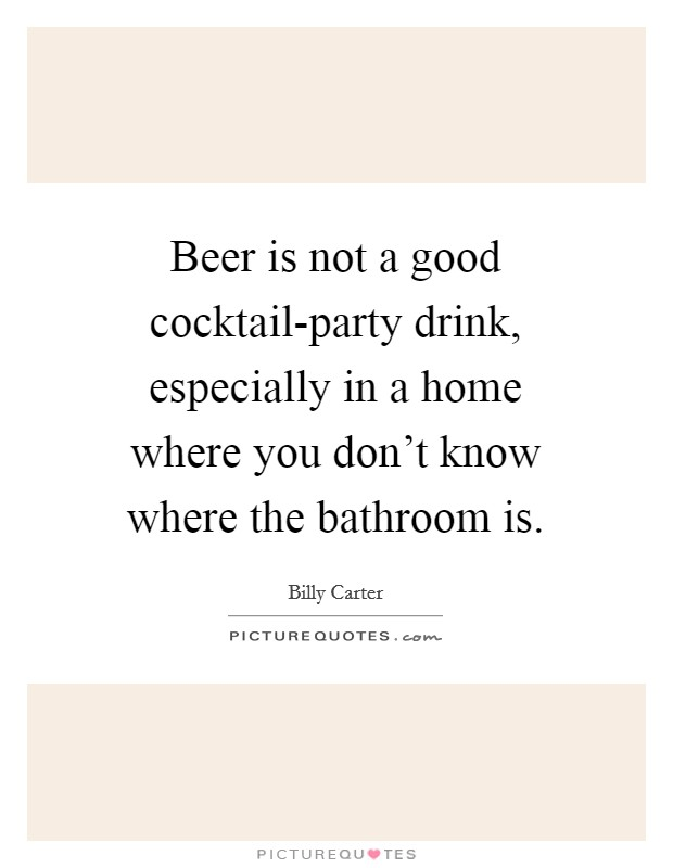Beer is not a good cocktail-party drink, especially in a home where you don't know where the bathroom is Picture Quote #1