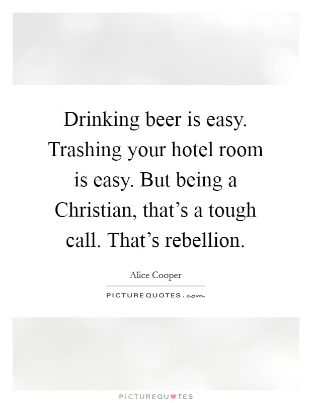 Drinking beer is easy. Trashing your hotel room is easy. But being a Christian, that's a tough call. That's rebellion Picture Quote #1