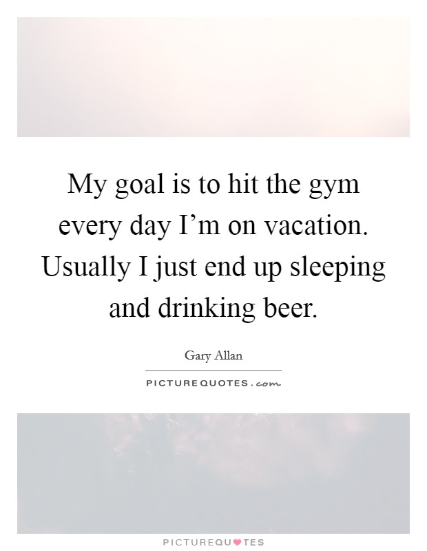 My goal is to hit the gym every day I'm on vacation. Usually I just end up sleeping and drinking beer Picture Quote #1