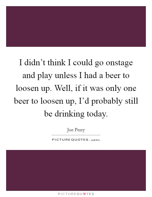 I didn't think I could go onstage and play unless I had a beer to loosen up. Well, if it was only one beer to loosen up, I'd probably still be drinking today Picture Quote #1