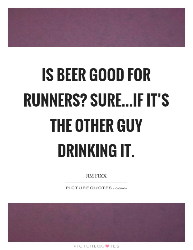 Is beer good for runners? Sure...if it's the other guy drinking it Picture Quote #1