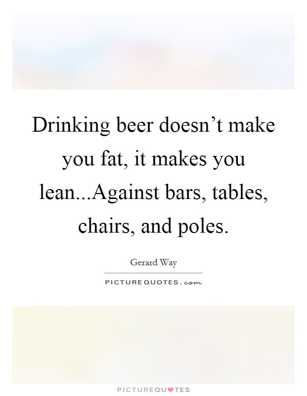 Drinking beer doesn't make you fat, it makes you lean...Against bars, tables, chairs, and poles Picture Quote #1