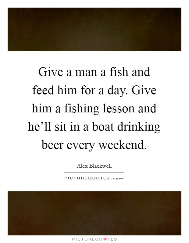 Give a man a fish and feed him for a day. Give him a fishing lesson and he'll sit in a boat drinking beer every weekend Picture Quote #1