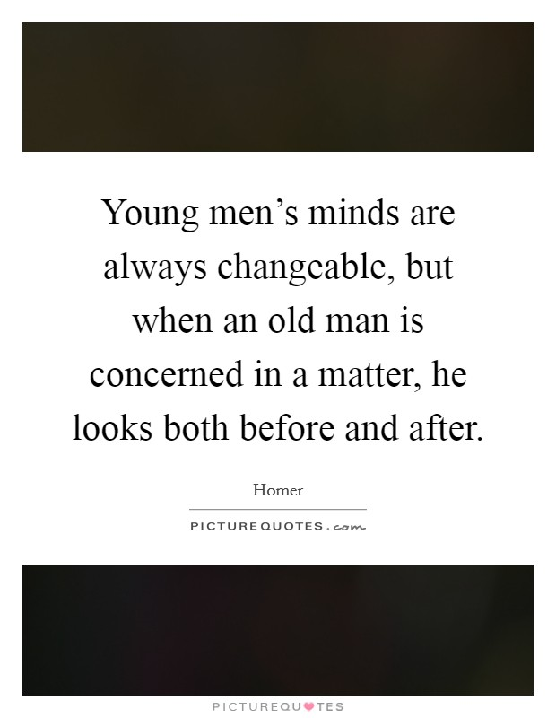 Young men's minds are always changeable, but when an old man is concerned in a matter, he looks both before and after Picture Quote #1