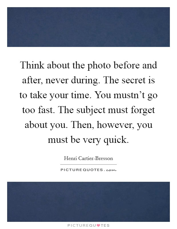 Think about the photo before and after, never during. The secret is to take your time. You mustn't go too fast. The subject must forget about you. Then, however, you must be very quick. Picture Quote #1