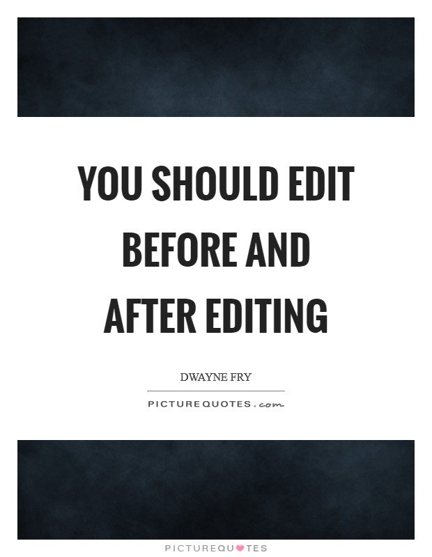 You should edit before and after editing Picture Quote #1