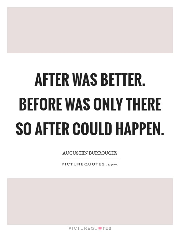 After was better. Before was only there so After could happen. Picture Quote #1