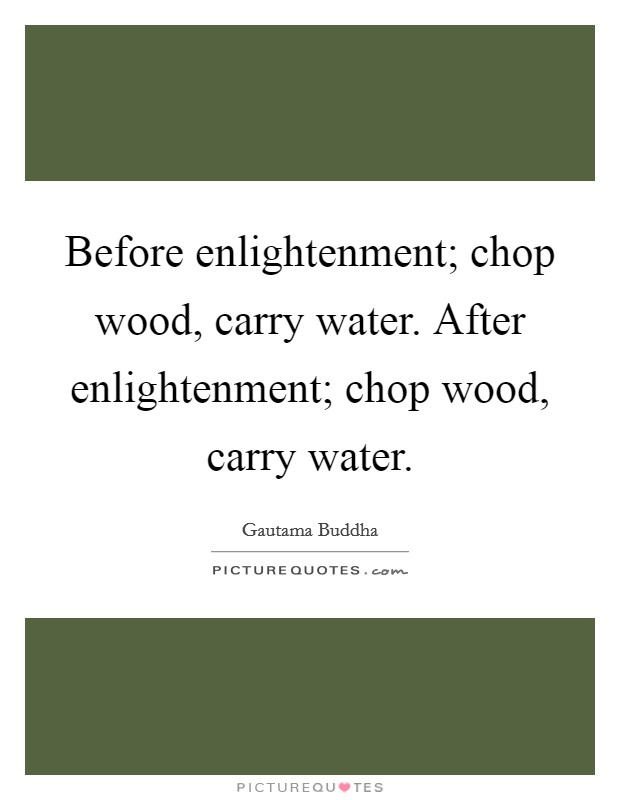 Before enlightenment; chop wood, carry water. After enlightenment; chop wood, carry water Picture Quote #1