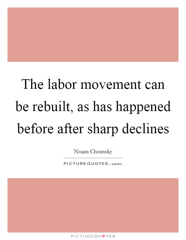The labor movement can be rebuilt, as has happened before after sharp declines Picture Quote #1