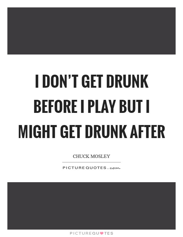 I don't get DRUNK before I play but I might get drunk after Picture Quote #1
