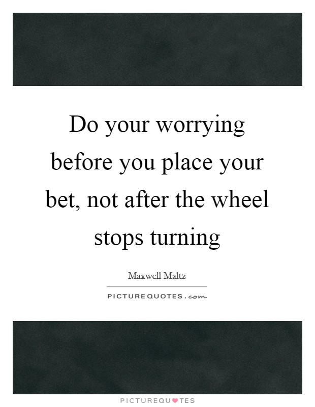 Do your worrying before you place your bet, not after the wheel stops turning Picture Quote #1