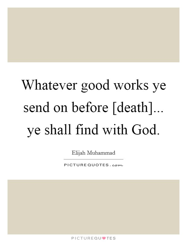 Whatever good works ye send on before [death]... ye shall find with God Picture Quote #1