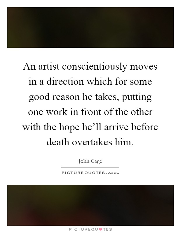 An artist conscientiously moves in a direction which for some good reason he takes, putting one work in front of the other with the hope he'll arrive before death overtakes him Picture Quote #1