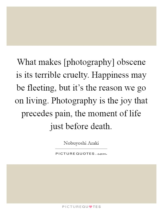 What makes [photography] obscene is its terrible cruelty. Happiness may be fleeting, but it's the reason we go on living. Photography is the joy that precedes pain, the moment of life just before death Picture Quote #1