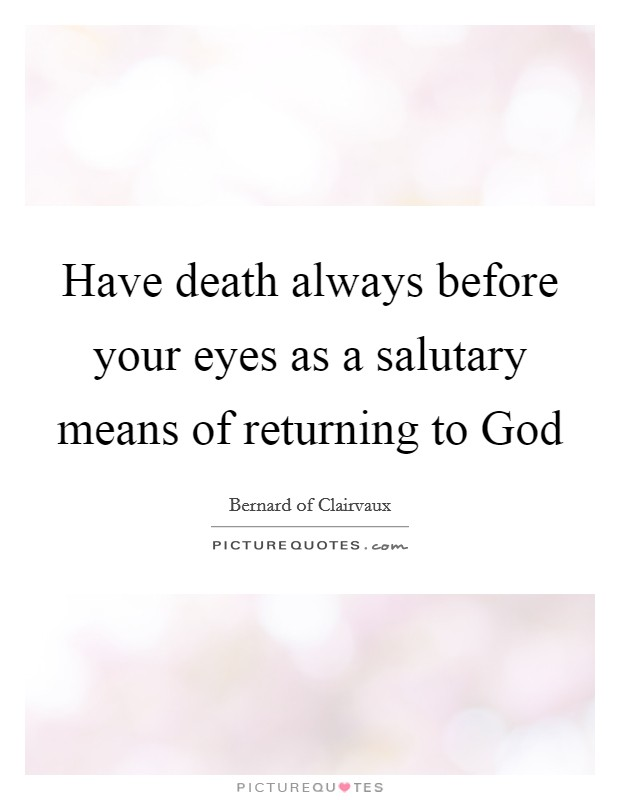 Have death always before your eyes as a salutary means of returning to God Picture Quote #1