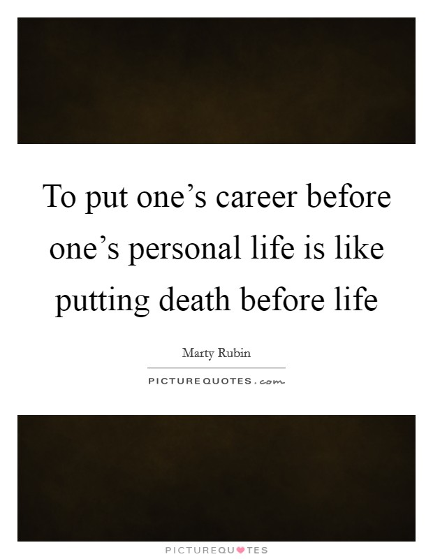 To put one's career before one's personal life is like putting death before life Picture Quote #1