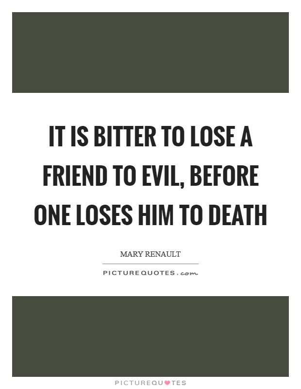 It is bitter to lose a friend to evil, before one loses him to death Picture Quote #1