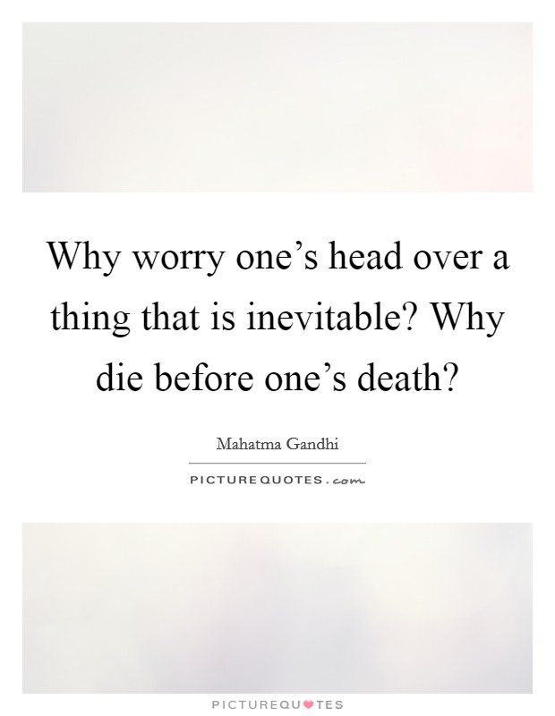 Why worry one's head over a thing that is inevitable? Why die before one's death? Picture Quote #1