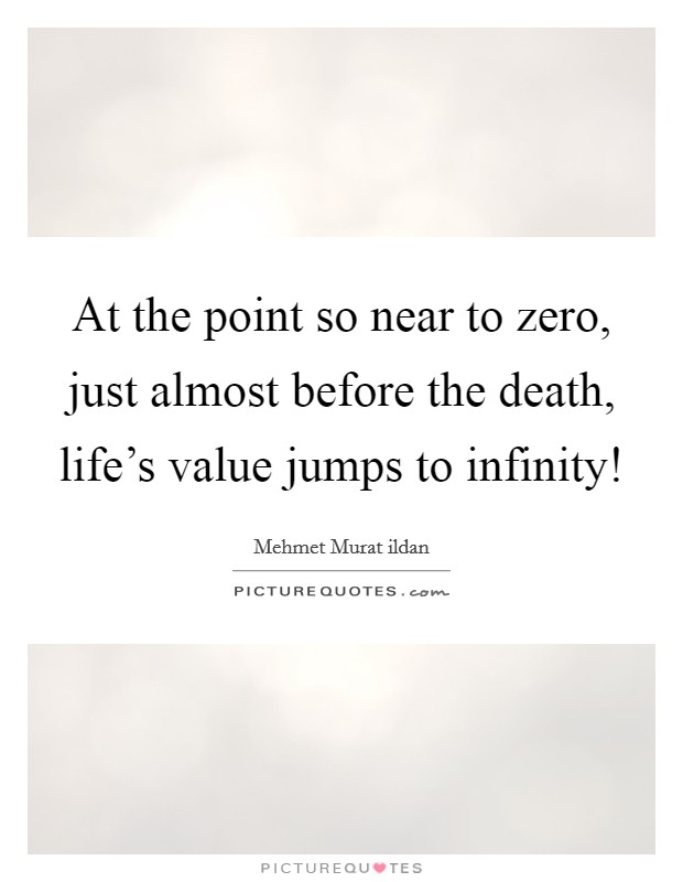 At the point so near to zero, just almost before the death, life's value jumps to infinity! Picture Quote #1