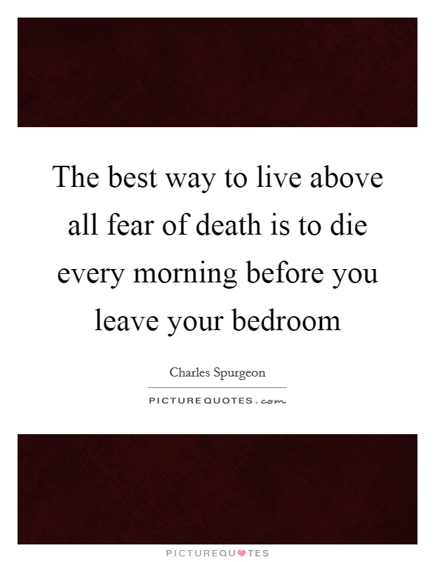 The best way to live above all fear of death is to die every morning before you leave your bedroom Picture Quote #1