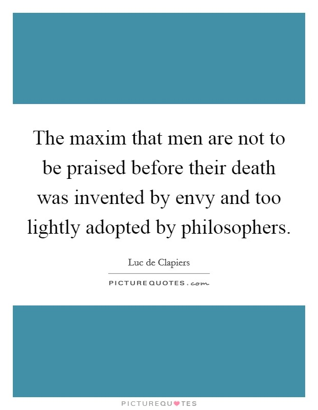 The maxim that men are not to be praised before their death was invented by envy and too lightly adopted by philosophers Picture Quote #1