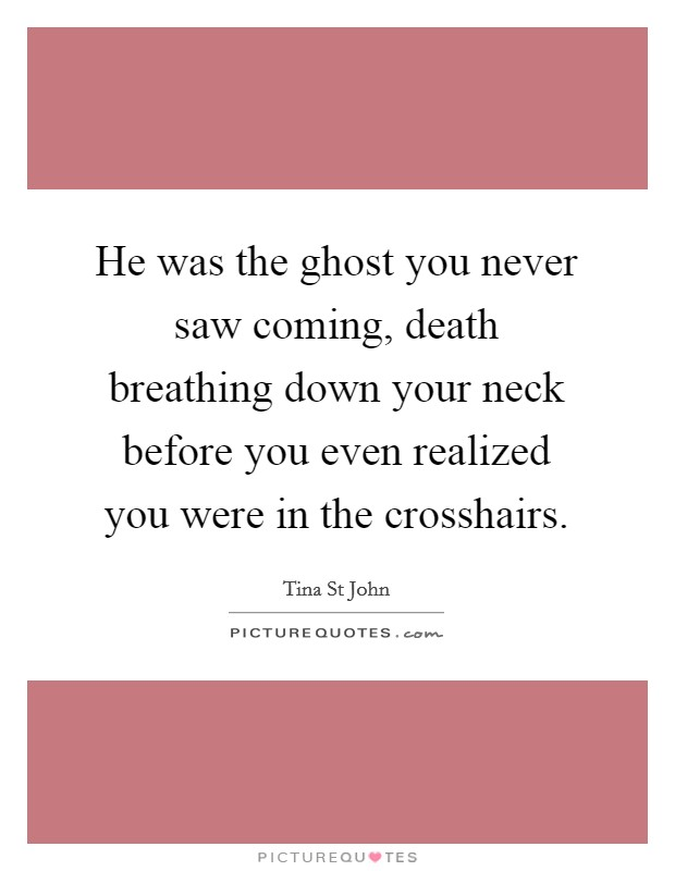 He was the ghost you never saw coming, death breathing down your neck before you even realized you were in the crosshairs Picture Quote #1