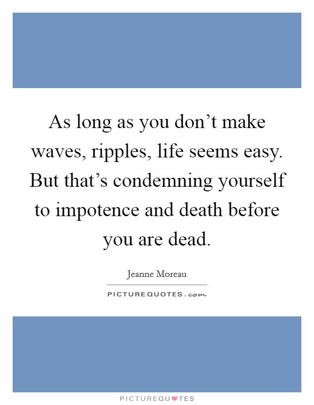 As long as you don't make waves, ripples, life seems easy. But that's condemning yourself to impotence and death before you are dead Picture Quote #1