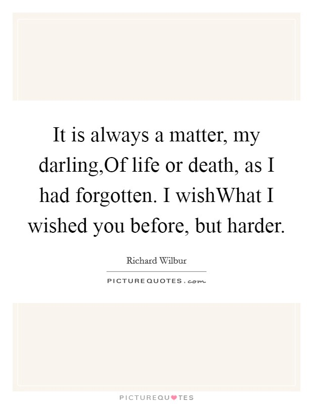 It is always a matter, my darling,Of life or death, as I had forgotten. I wishWhat I wished you before, but harder Picture Quote #1