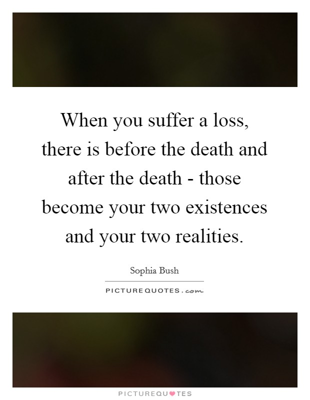 When you suffer a loss, there is before the death and after the death - those become your two existences and your two realities Picture Quote #1