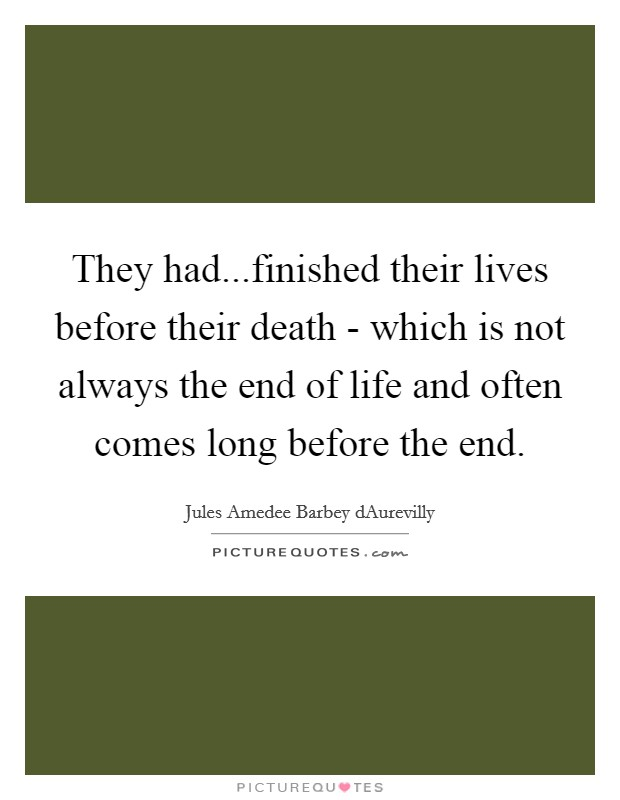 They had...finished their lives before their death - which is not always the end of life and often comes long before the end Picture Quote #1
