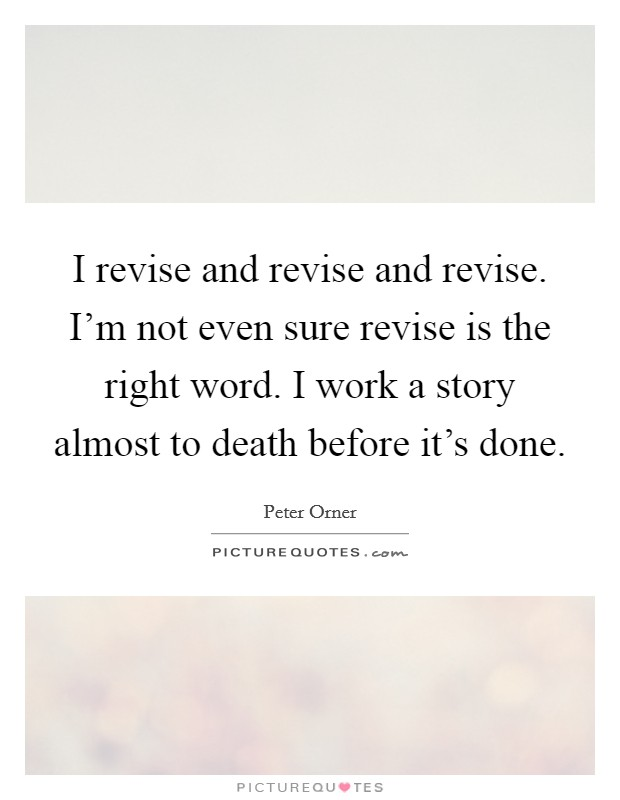 I revise and revise and revise. I'm not even sure revise is the right word. I work a story almost to death before it's done Picture Quote #1