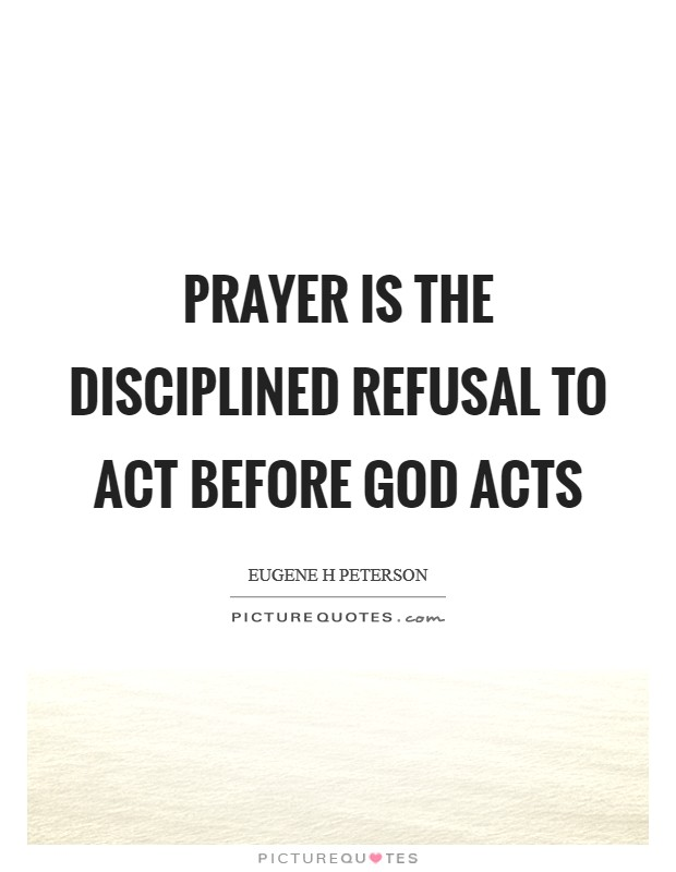 Prayer is the disciplined refusal to act before God acts Picture Quote #1