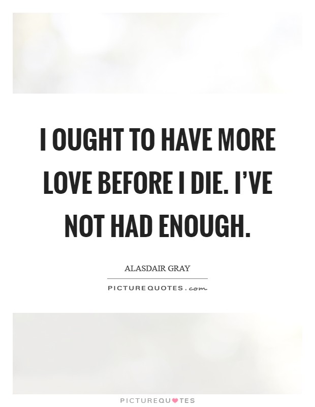 I ought to have more love before I die. I've not had enough Picture Quote #1