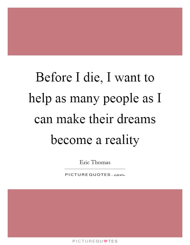 Before I die, I want to help as many people as I can make their dreams become a reality Picture Quote #1