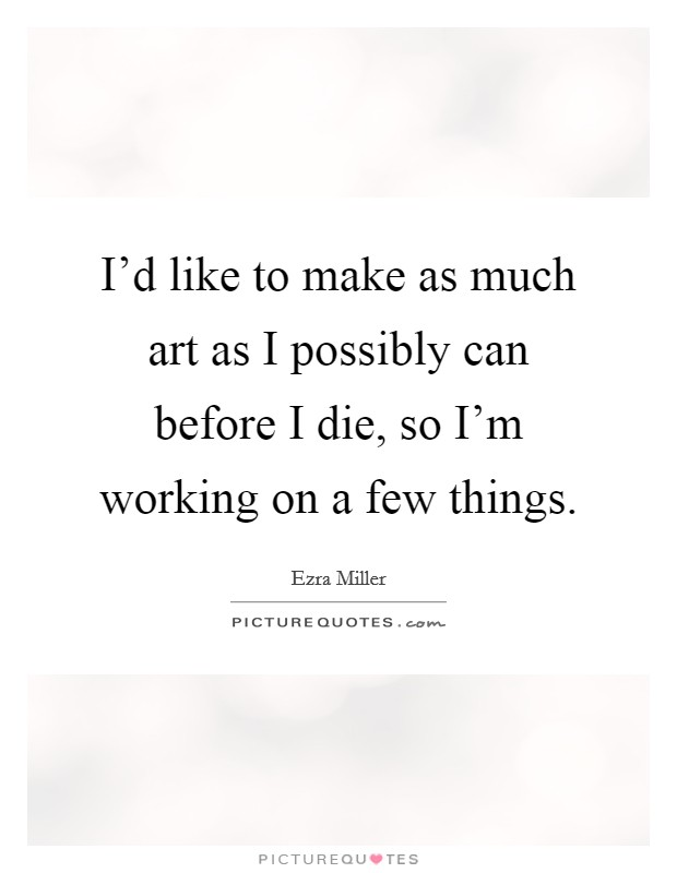 I'd like to make as much art as I possibly can before I die, so I'm working on a few things Picture Quote #1